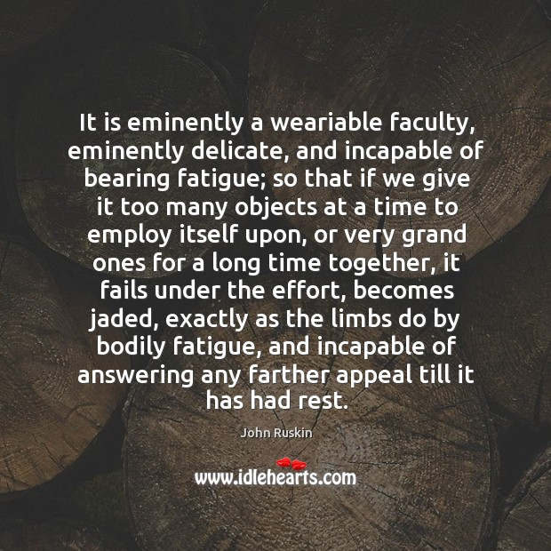 Image, It is eminently a weariable faculty, eminently delicate, and incapable of bearing