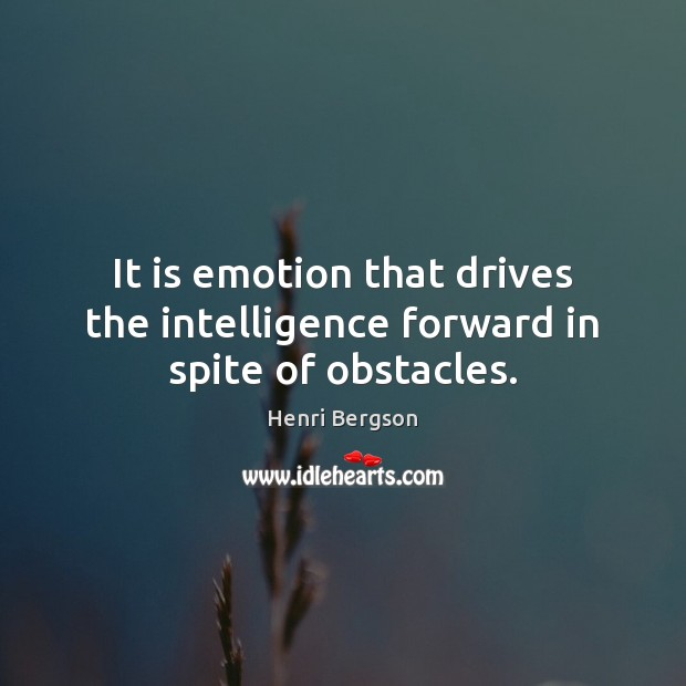 It is emotion that drives the intelligence forward in spite of obstacles. Henri Bergson Picture Quote