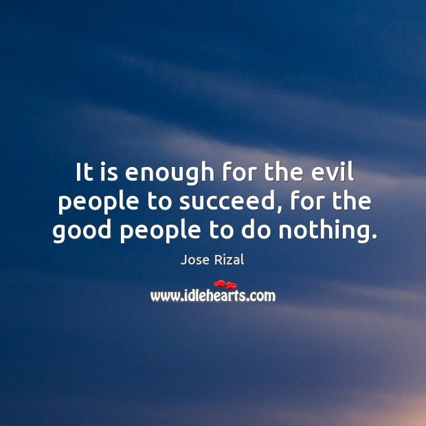 It is enough for the evil people to succeed, for the good people to do nothing. Jose Rizal Picture Quote