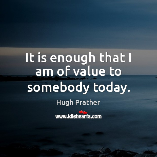 It is enough that I am of value to somebody today. Image