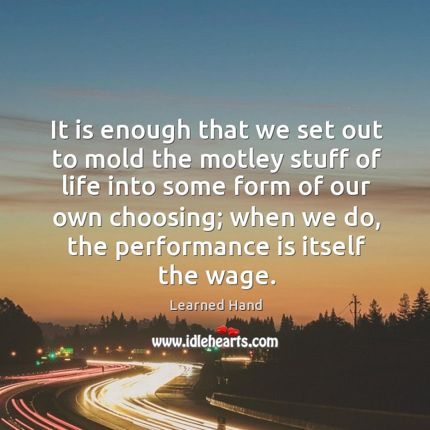 Image, It is enough that we set out to mold the motley stuff of life into some form of our own choosing;
