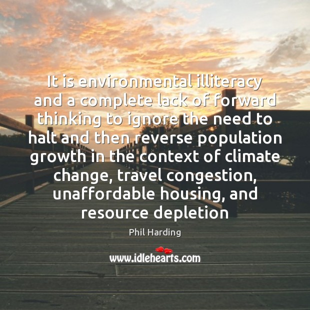 It is environmental illiteracy and a complete lack of forward thinking to Phil Harding Picture Quote