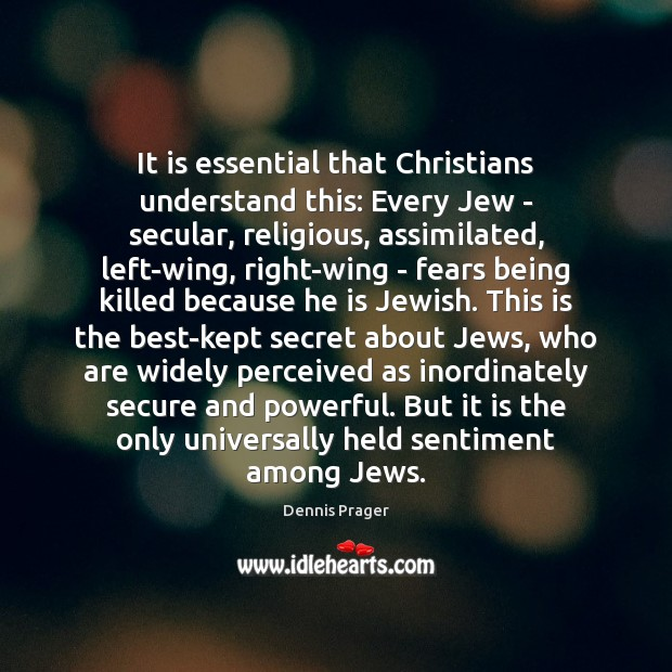 It is essential that Christians understand this: Every Jew – secular, religious, Dennis Prager Picture Quote