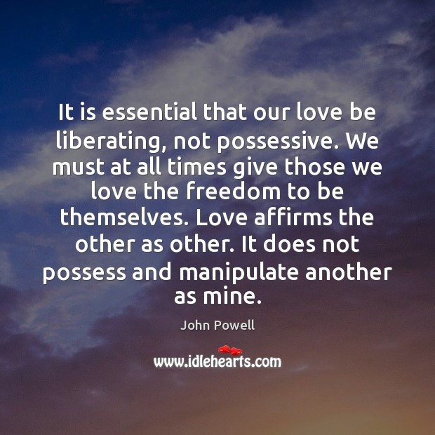 It is essential that our love be liberating, not possessive. We must John Powell Picture Quote