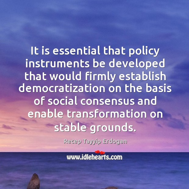 It is essential that policy instruments be developed that would firmly establish democratization Recep Tayyip Erdogan Picture Quote