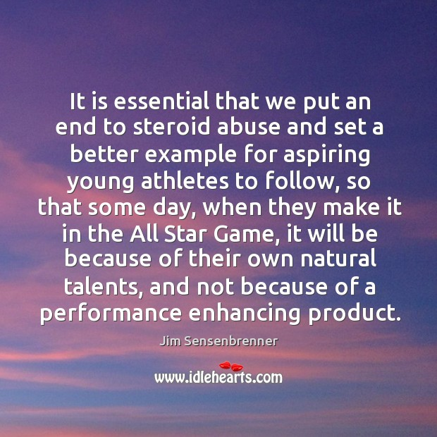 It is essential that we put an end to steroid abuse and set a better example for Jim Sensenbrenner Picture Quote