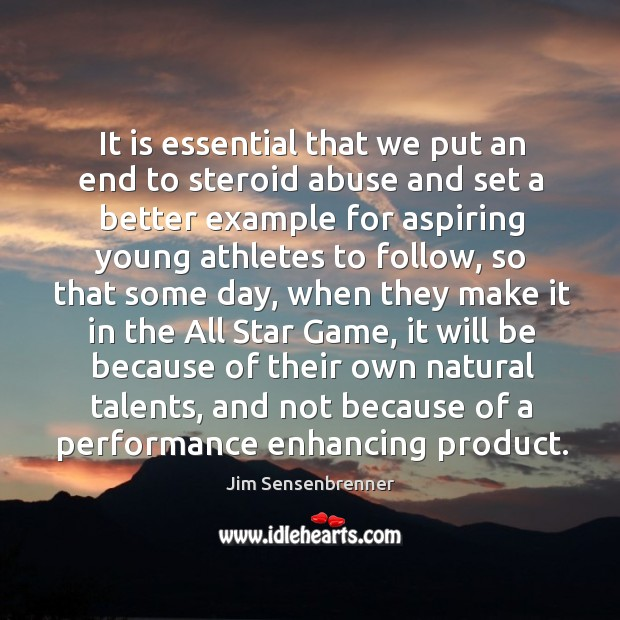 It is essential that we put an end to steroid abuse and Jim Sensenbrenner Picture Quote