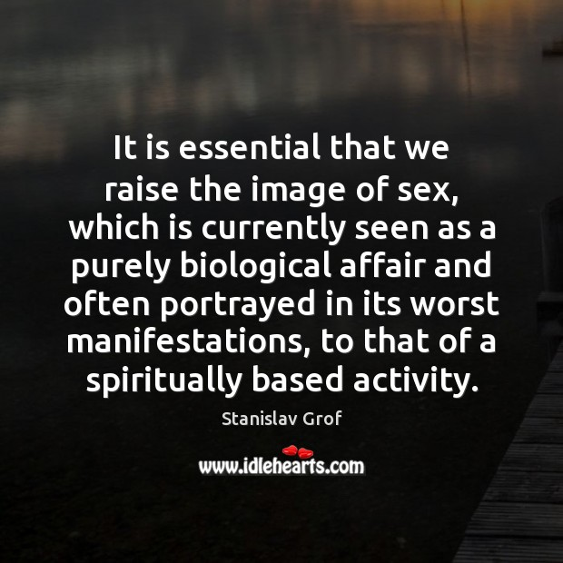 It is essential that we raise the image of sex, which is Stanislav Grof Picture Quote