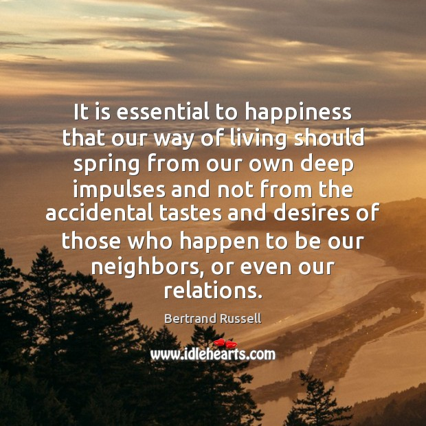 It is essential to happiness that our way of living should spring Bertrand Russell Picture Quote