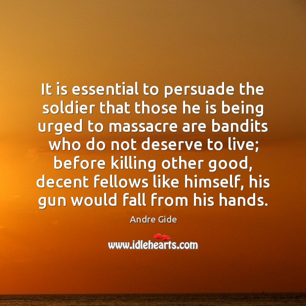 It is essential to persuade the soldier that those he is being Andre Gide Picture Quote