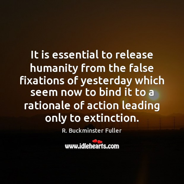 It is essential to release humanity from the false fixations of yesterday Image
