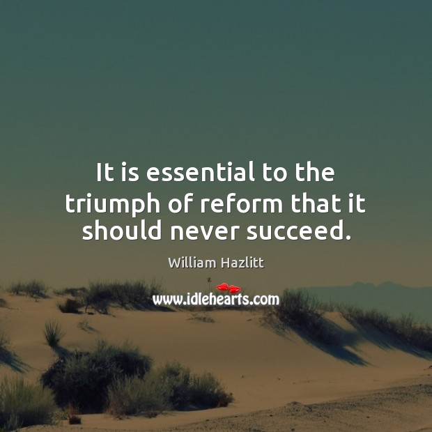 It is essential to the triumph of reform that it should never succeed. Image