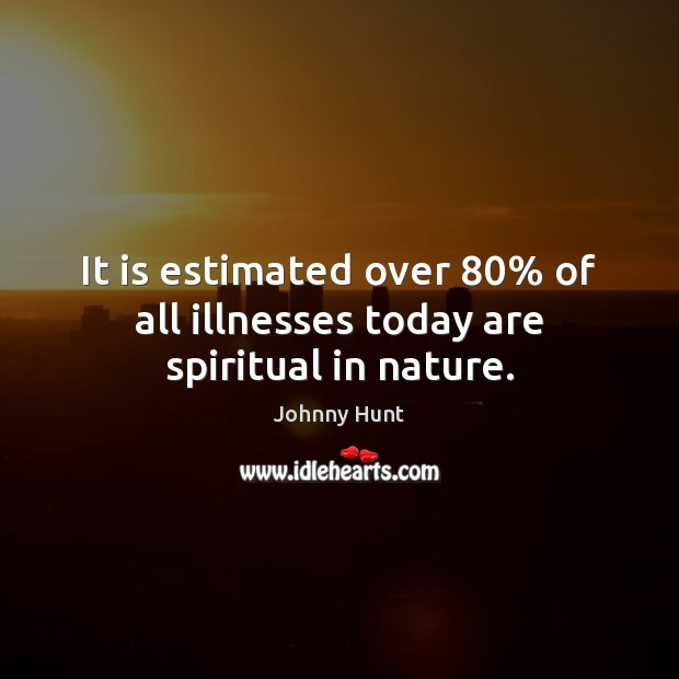 It is estimated over 80% of all illnesses today are spiritual in nature. Image