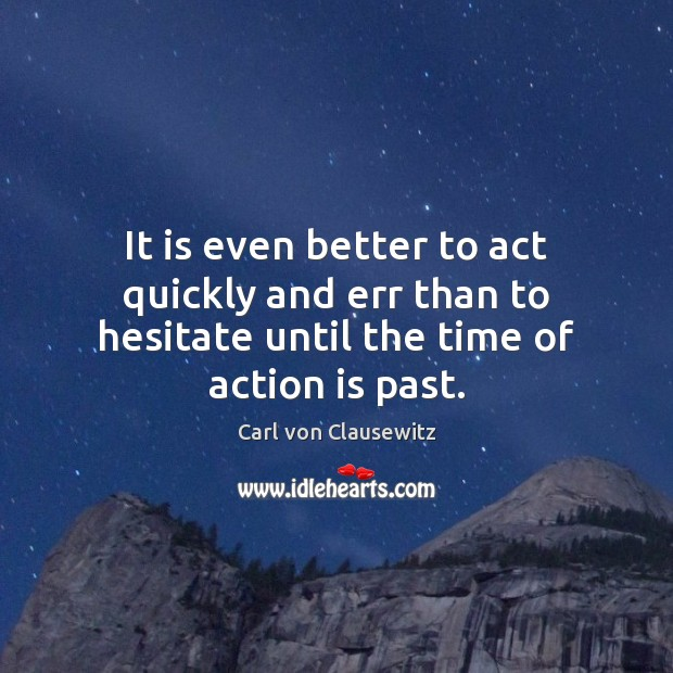 It is even better to act quickly and err than to hesitate Carl von Clausewitz Picture Quote