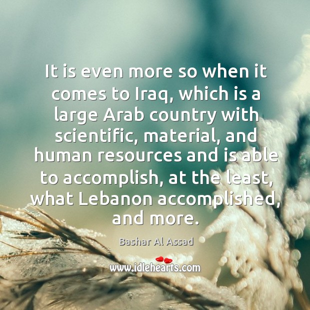 It is even more so when it comes to iraq, which is a large arab country with scientific Bashar Al Assad Picture Quote