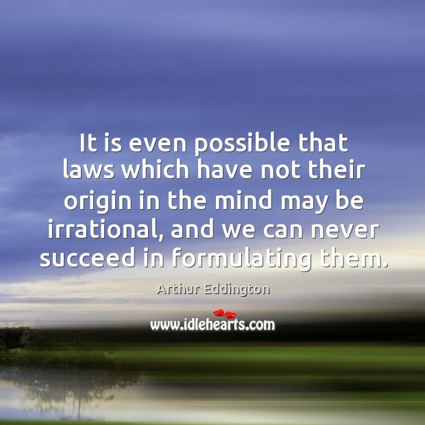 It is even possible that laws which have not their origin in the mind may be irrational Arthur Eddington Picture Quote