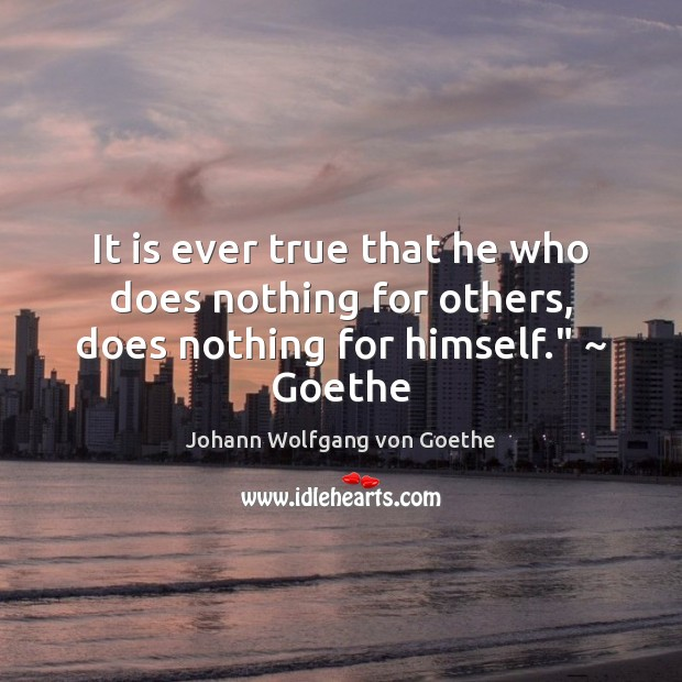 """It is ever true that he who does nothing for others, does nothing for himself."""" ~ Goethe Image"""
