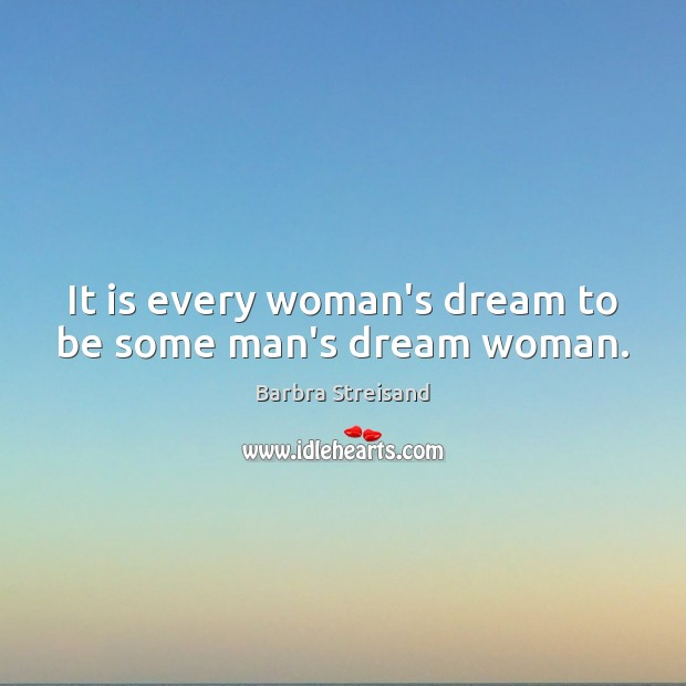 Image, It is every woman's dream to be some man's dream woman.