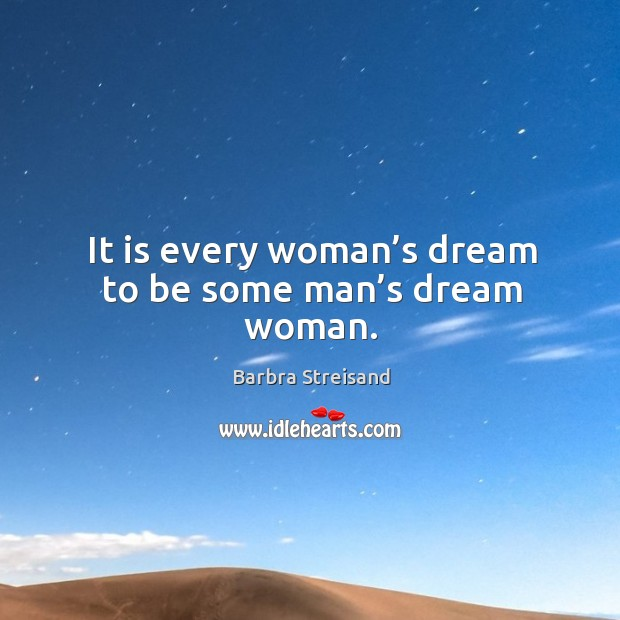 It is every woman's dream to be some man's dream woman. Image