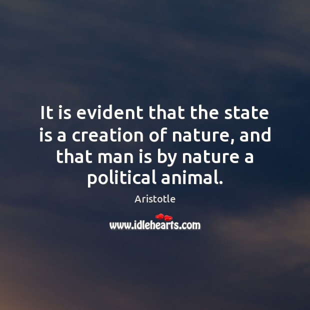 the nature of man as a political animal In his politics, aristotle believed man was a political animal because he is a social creature with the power of speech and moral reasoning: hence it is evident that the state is a creation of nature, and that man is by nature a political animal.