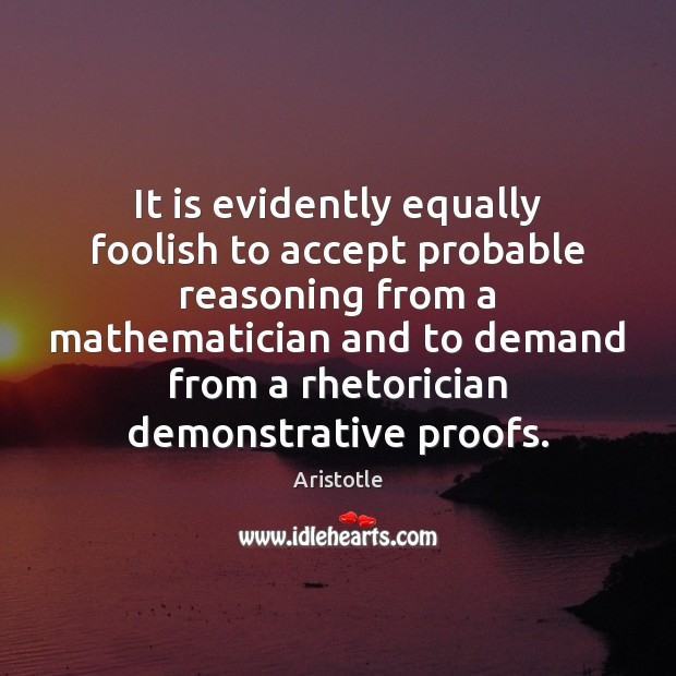 Image, It is evidently equally foolish to accept probable reasoning from a mathematician