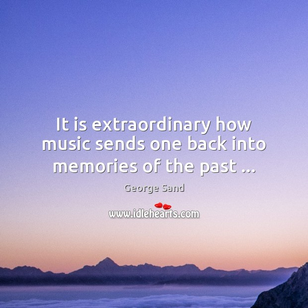 It is extraordinary how music sends one back into memories of the past … George Sand Picture Quote