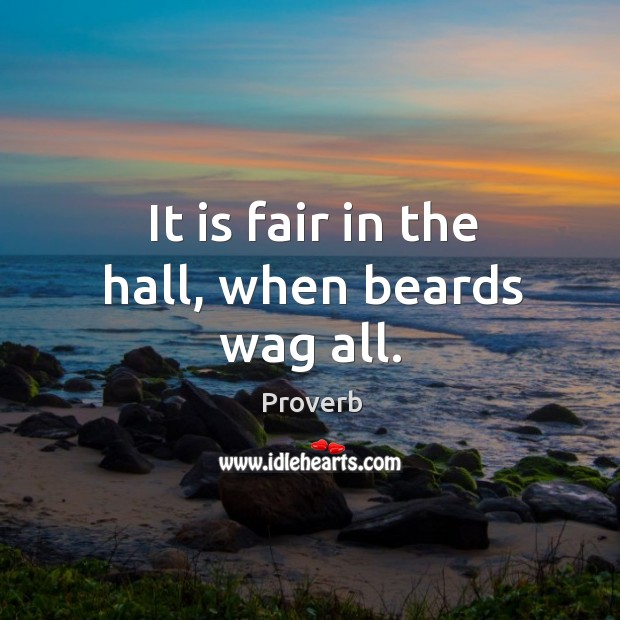 It is fair in the hall, when beards wag all. Image