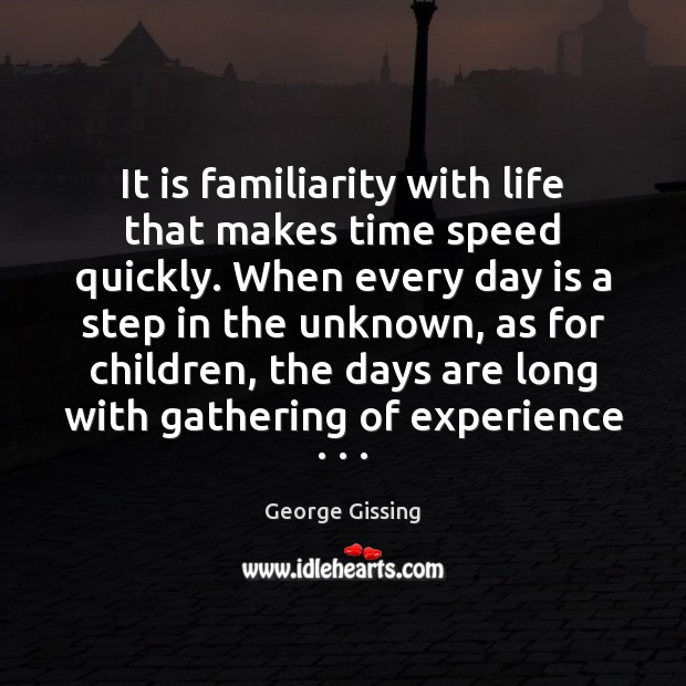 It is familiarity with life that makes time speed quickly. When every George Gissing Picture Quote