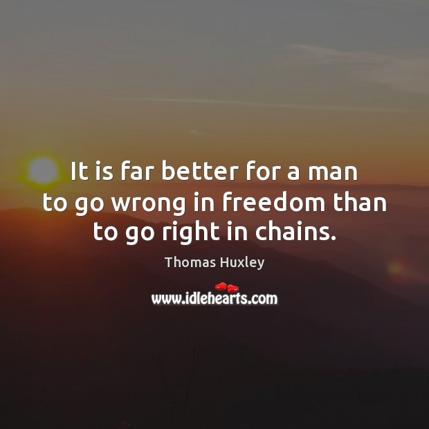It is far better for a man to go wrong in freedom than to go right in chains. Image