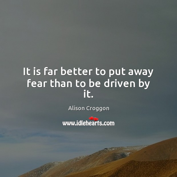It is far better to put away fear than to be driven by it. Image