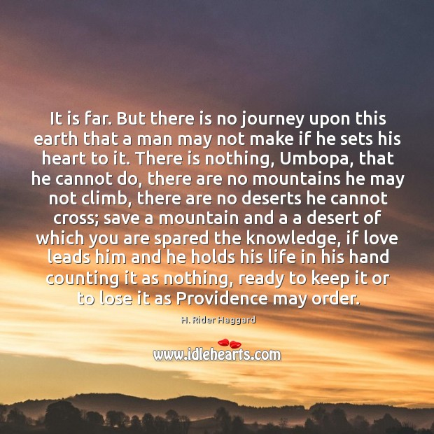 It is far. But there is no journey upon this earth that H. Rider Haggard Picture Quote