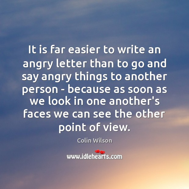 It is far easier to write an angry letter than to go Colin Wilson Picture Quote