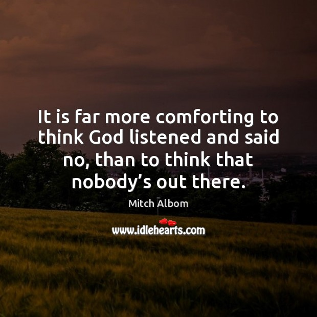 It is far more comforting to think God listened and said no, Mitch Albom Picture Quote
