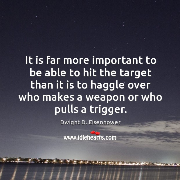 It is far more important to be able to hit the target than it is to haggle over who makes a weapon or who pulls a trigger. Image