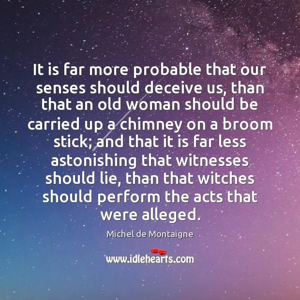 It is far more probable that our senses should deceive us, than Michel de Montaigne Picture Quote