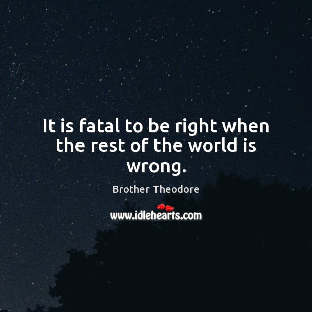 It is fatal to be right when the rest of the world is wrong. Image