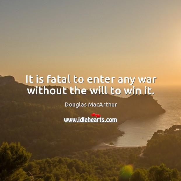 It is fatal to enter any war without the will to win it. Image