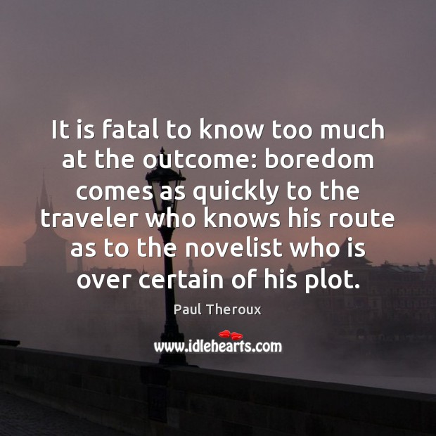 It is fatal to know too much at the outcome: boredom comes Paul Theroux Picture Quote