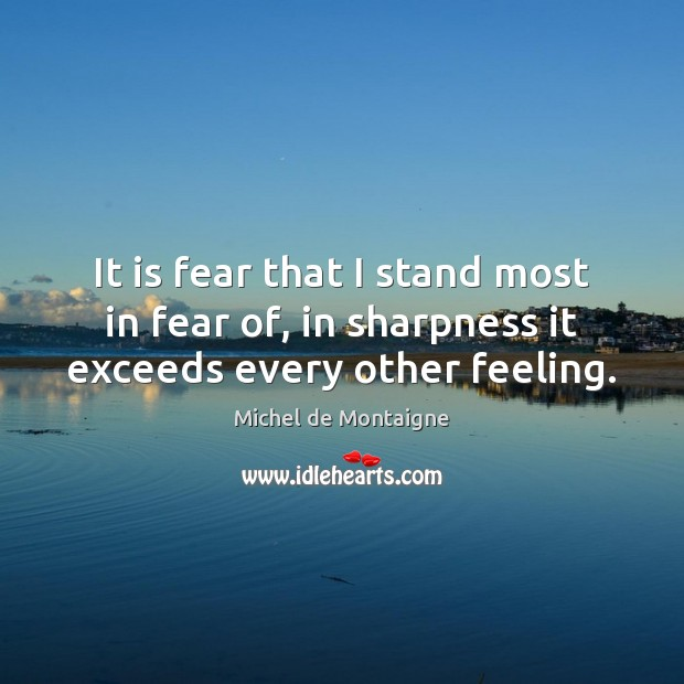 Image, It is fear that I stand most in fear of, in sharpness it exceeds every other feeling.