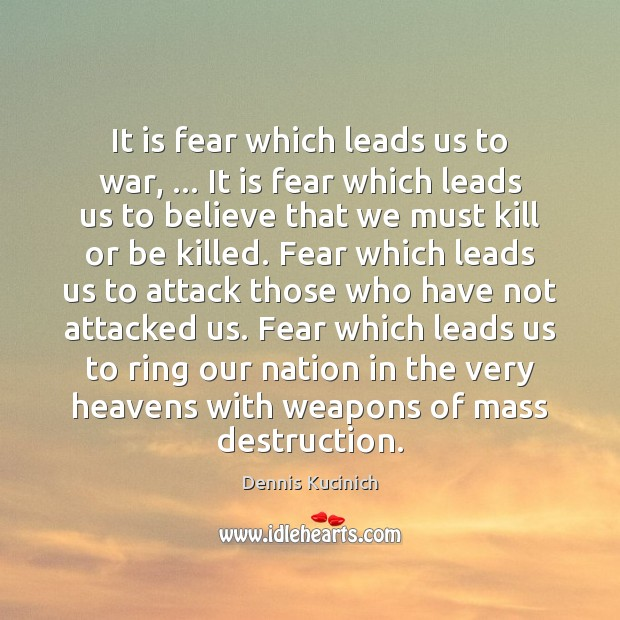 It is fear which leads us to war, … It is fear which Dennis Kucinich Picture Quote