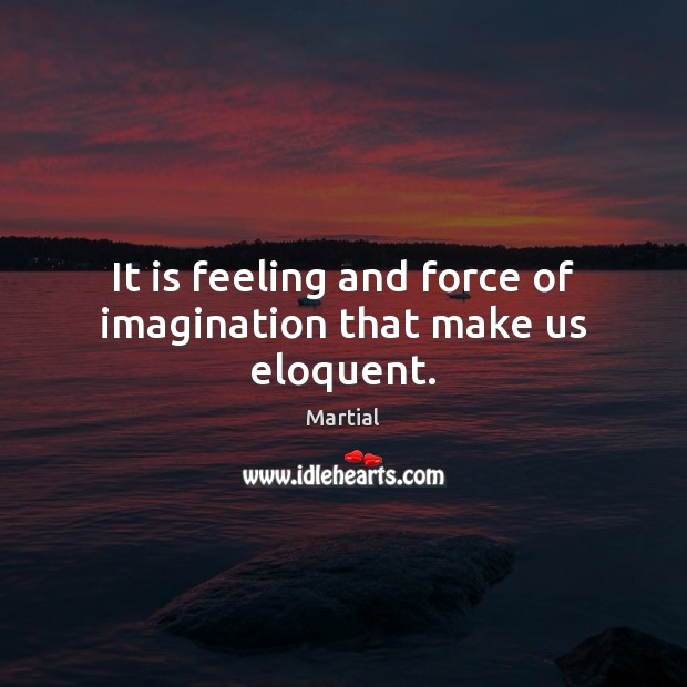 It is feeling and force of imagination that make us eloquent. Martial Picture Quote