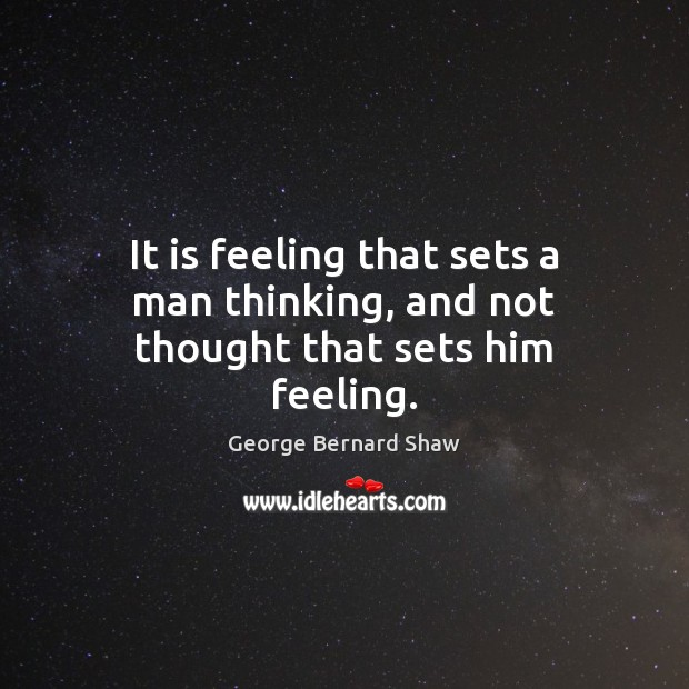 Image, It is feeling that sets a man thinking, and not thought that sets him feeling.