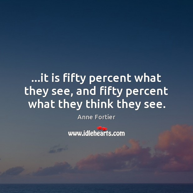 Image, …it is fifty percent what they see, and fifty percent what they think they see.
