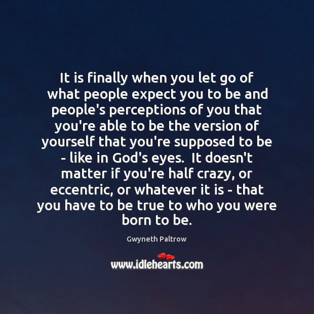 It is finally when you let go of what people expect you Gwyneth Paltrow Picture Quote