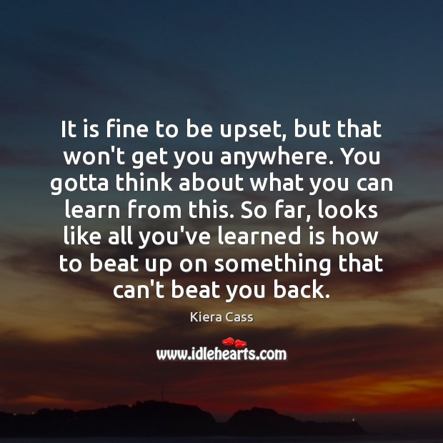 It is fine to be upset, but that won't get you anywhere. Kiera Cass Picture Quote