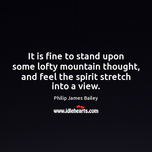It is fine to stand upon some lofty mountain thought, and feel Philip James Bailey Picture Quote