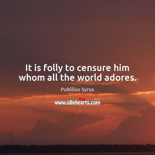 Image, It is folly to censure him whom all the world adores.
