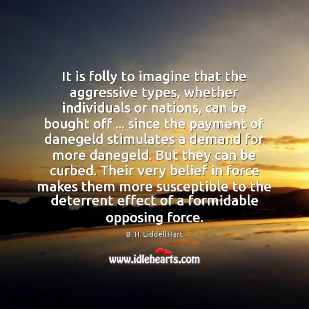 It is folly to imagine that the aggressive types, whether individuals or Image