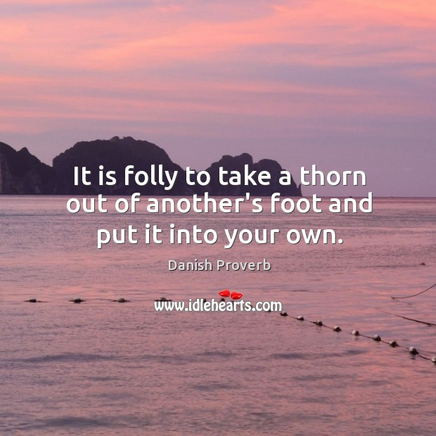 Image, It is folly to take a thorn out of another's foot and put it into your own.