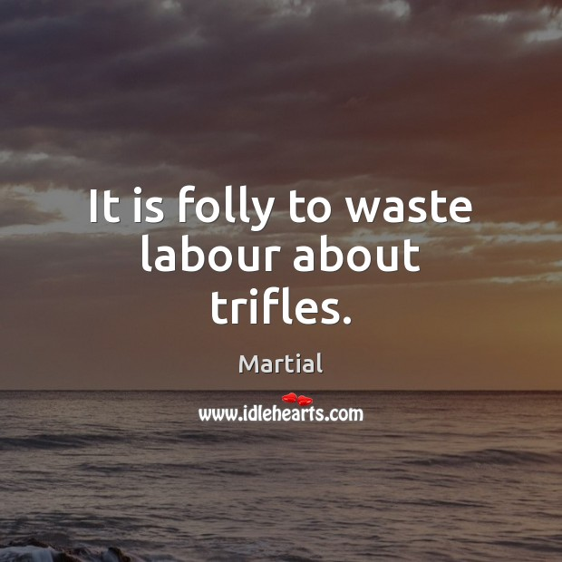It is folly to waste labour about trifles. Image